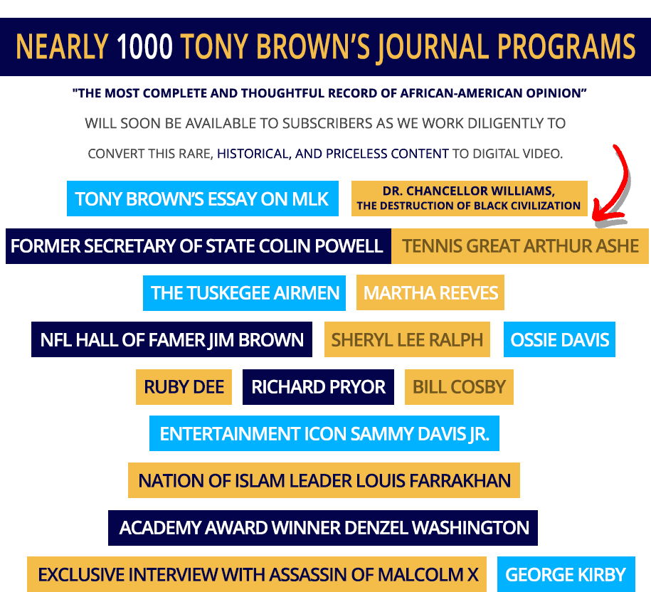 1000+ Tony Brown interview videos featuring Bill Cosby, NFL Jim Brown, President Ronald Reagan, Colin Powell, Richard Pryor, Sammy Davis Jr., Denzel Washington